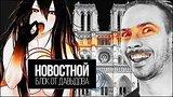 видео 8 мин. 42 сек. Чернодыр-тян и Нотр-Дам не гори (Новостной блок от Давыдова) раздел: Юмор, развлечения добавлено: 18 апреля 2019